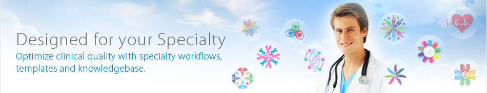 Designed for your Specialty - Optimize clinical quality with specialty workflows, templates and knowledgebase